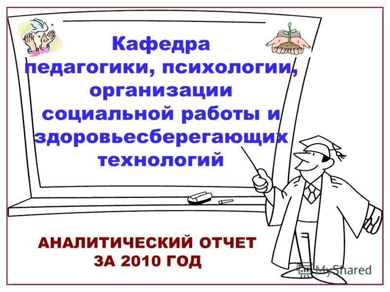 Кафедра педагогики, психологии, организации социальной работы и здоровьесберегающих технологий АНАЛИТИЧЕСКИЙ ОТЧЕТ ЗА 2010 ГОД