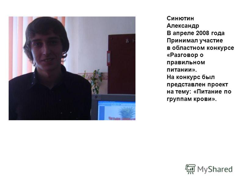 Синютин Александр В апреле 2008 года Принимал участие в областном конкурсе «Разговор о правильном питании». На конкурс был представлен проект на тему: «Питание по группам крови».