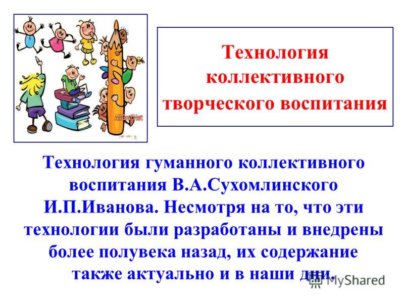 Технология коллективного творческого воспитания Технология гуманного коллективного воспитания В.А.Сухомлинского И.П.Иванова. Несмотря на то, что эти технологии были разработаны и внедрены более полувека назад, их содержание также актуально и в наши д