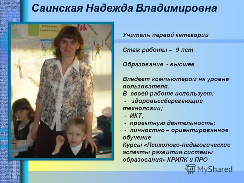 Саинская Надежда Владимировна Учитель первой категории Стаж работы – 9 лет Образование - высшее Владеет компьютером на уровне пользователя. В своей работе использует: - здоровьесберегающие технологии; - ИКТ; - проектную деятельность; - личностно – ор