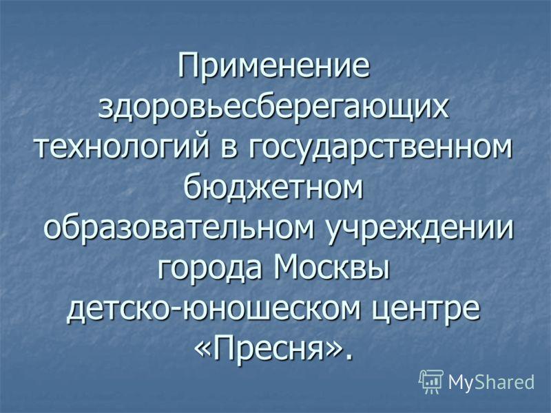 Применение здоровьесберегающих технологий в государственном бюджетном образовательном учреждении города Москвы детско-юношеском центре «Пресня».