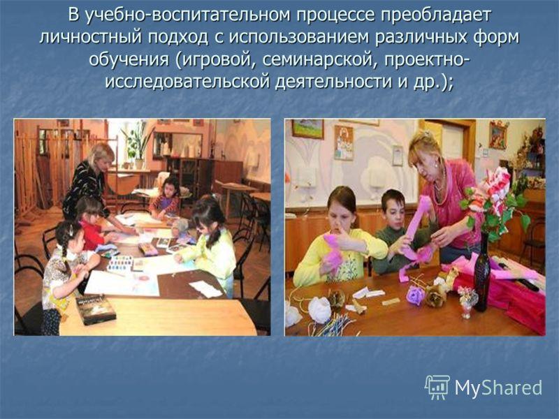 В учебно-воспитательном процессе преобладает личностный подход с использованием различных форм обучения (игровой, семинарской, проектно- исследовательской деятельности и др.);