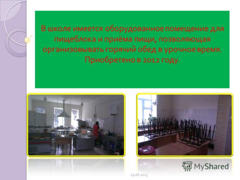 В школе имеется оборудованное помещение для пищеблока и приёма пищи, позволяющая организовывать горячий обед в урочное время. Приобретено в 2012 году. 19.06.2013