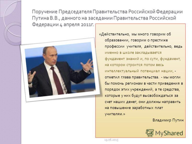 Поручение Председателя Правительства Российской Федерации Путина В. В., данного на заседании Правительства Российской Федерации 4 апреля 2011 г. « Действительно, мы много говорим об образовании, говорим о престиже профессии учителя, действительно, ве