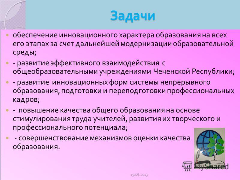 Задачи обеспечение инновационного характера образования на всех его этапах за счет дальнейшей модернизации образовательной среды ; - развитие эффективного взаимодействия с общеобразовательными учреждениями Чеченской Республики ; - развитие инновацион