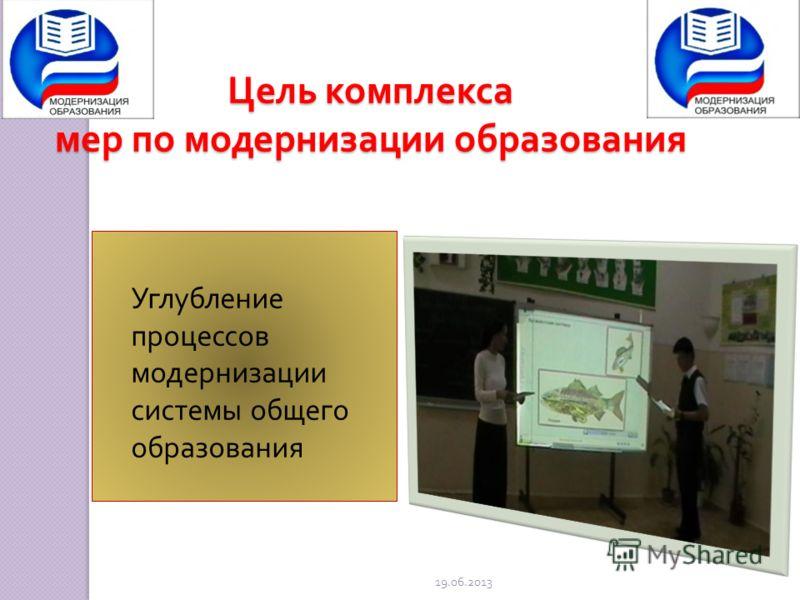 Цель комплекса мер по модернизации образования Углубление процессов модернизации системы общего образования 19.06.2013