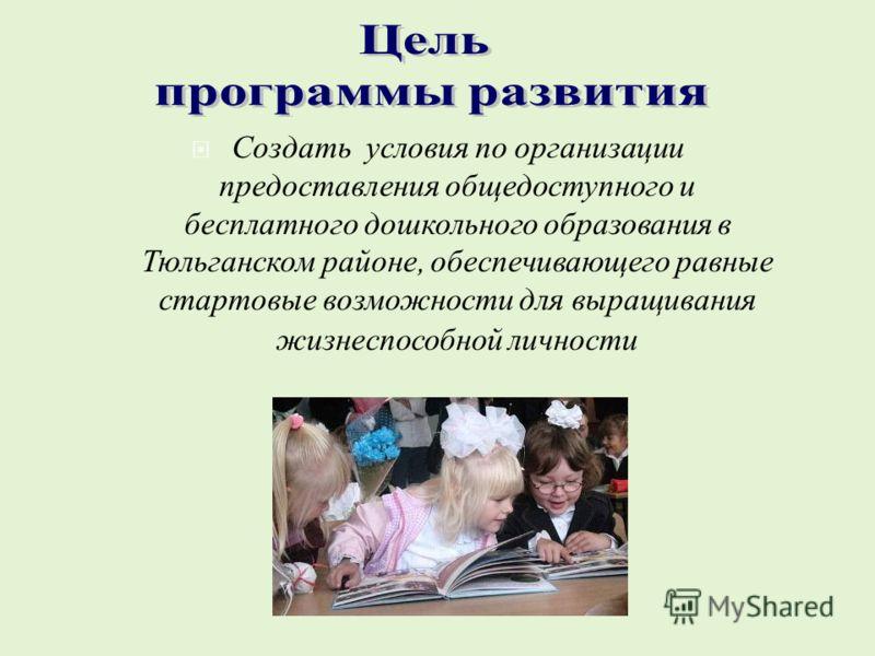 Создать условия по организации предоставления общедоступного и бесплатного дошкольного образования в Тюльганском районе, обеспечивающего равные стартовые возможности для выращивания жизнеспособной личности