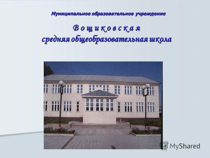 Муниципальное образовательное учреждение Муниципальное образовательное учреждение В о щ и к о в с к а я средняя общеобразовательная школа