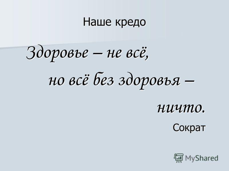 Наше кредо Здоровье – не всё, Здоровье – не всё, но всё без здоровья – но всё без здоровья – ничто. ничто. Сократ Сократ