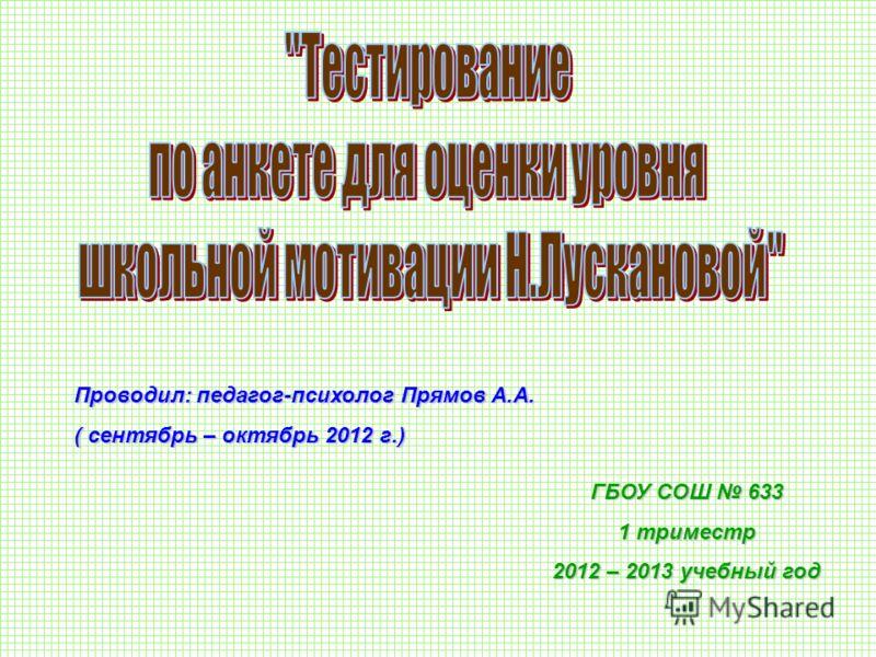Проводил: педагог-психолог Прямов А.А. ( сентябрь – октябрь 2012 г.) ГБОУ СОШ 633 1 триместр 2012 – 2013 учебный год