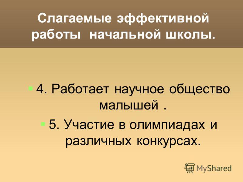 Слагаемые эффективной работы начальной школы. 4. Работает научное общество малышей. 5. Участие в олимпиадах и различных конкурсах.