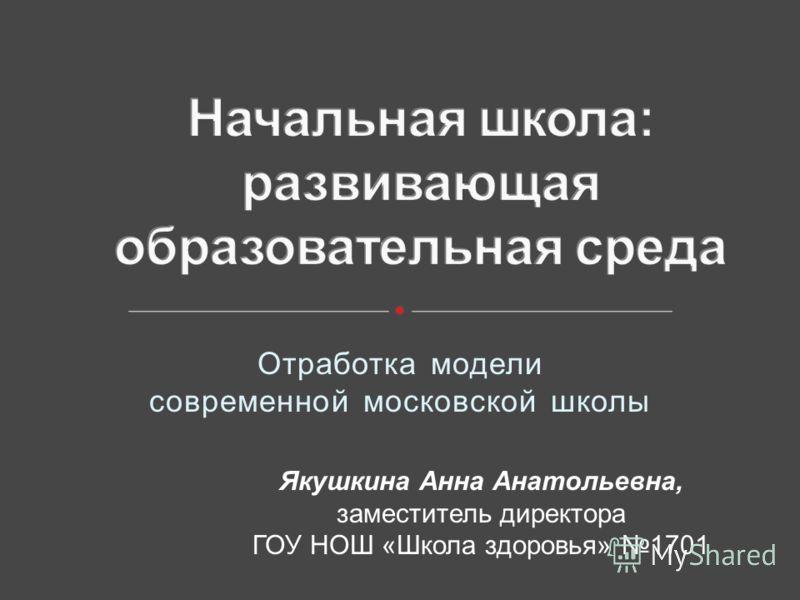 Отработка модели современной московской школы Якушкина Анна Анатольевна, заместитель директора ГОУ НОШ «Школа здоровья» 1701