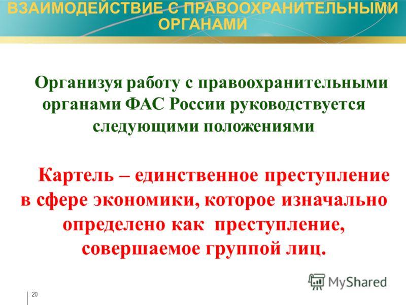 20 Организуя работу с правоохранительными органами ФАС России руководствуется следующими положениями Картель – единственное преступление в сфере экономики, которое изначально определено как преступление, совершаемое группой лиц. ВЗАИМОДЕЙСТВИЕ С ПРАВ