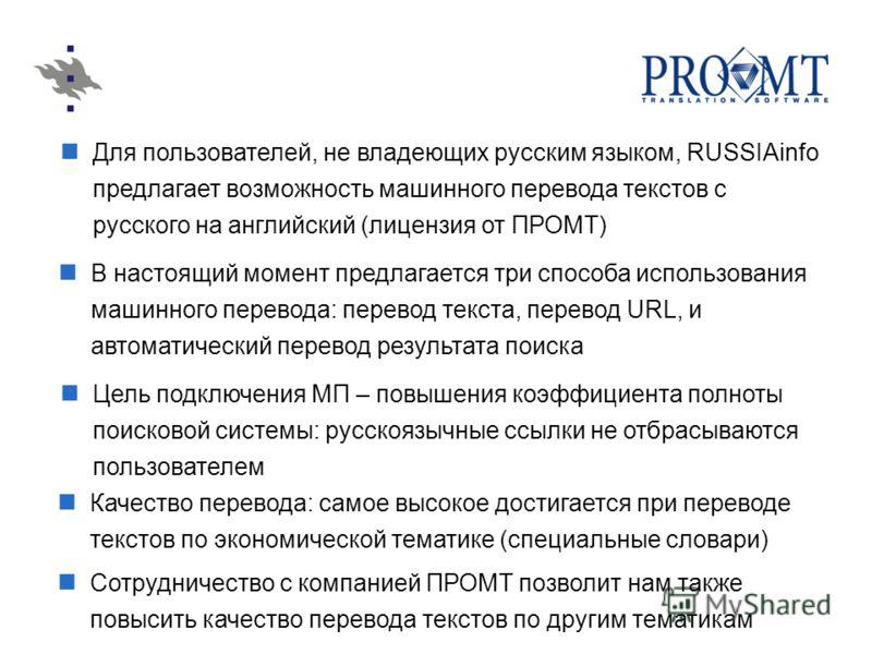 Для пользователей, не владеющих русским языком, RUSSIAinfo предлагает возможность машинного перевода текстов с русского на английский (лицензия от ПРОМТ) В настоящий момент предлагается три способа использования машинного перевода: перевод текста, пе