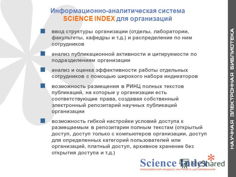 Информационно-аналитическая система SCIENCE INDEX для организаций ввод структуры организации (отделы, лаборатории, факультеты, кафедры и т.д.) и распределение по ним сотрудников анализ публикационной активности и цитируемости по подразделениям органи