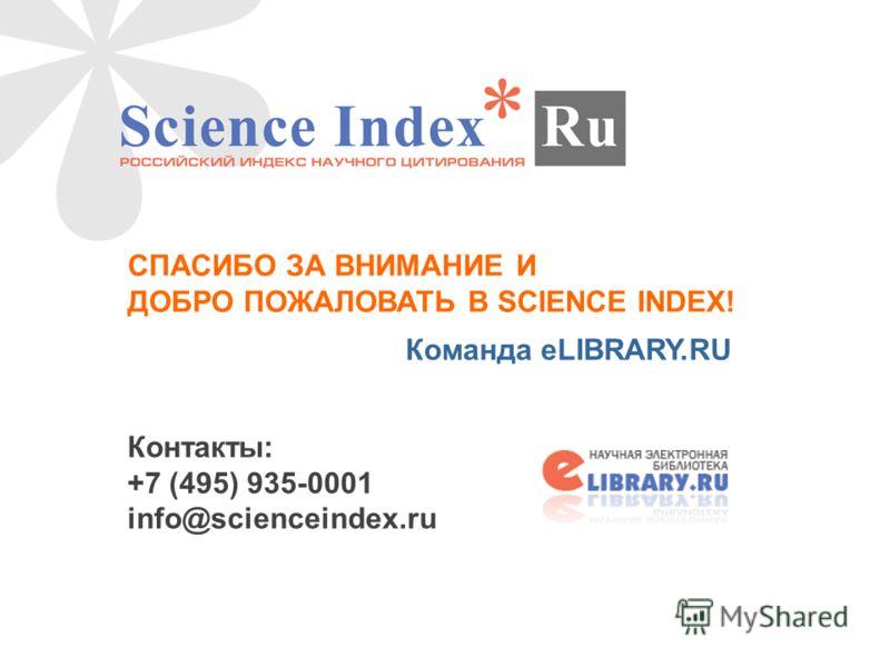 СПАСИБО ЗА ВНИМАНИЕ И ДОБРО ПОЖАЛОВАТЬ В SCIENCE INDEX! Команда eLIBRARY.RU Контакты: +7 (495) 935-0001 info@scienceindex.ru