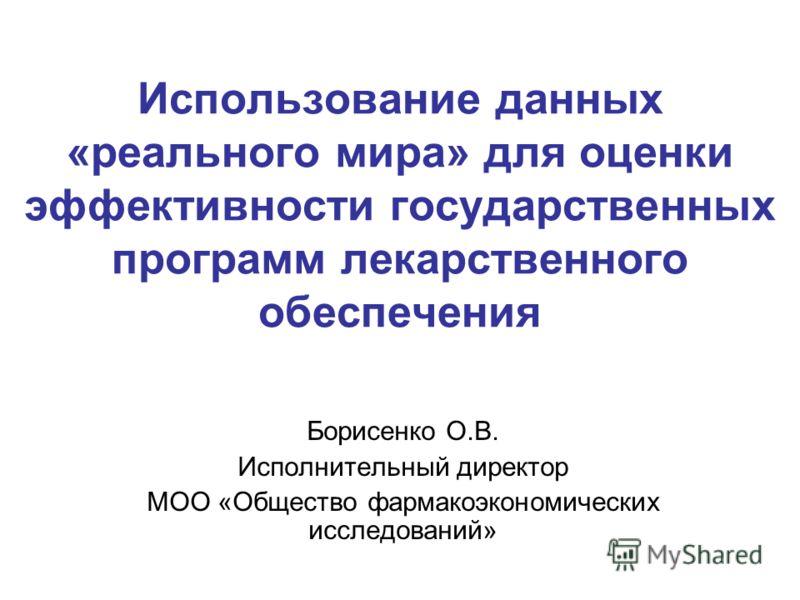 Использование данных «реального мира» для оценки эффективности государственных программ лекарственного обеспечения Борисенко О.В. Исполнительный директор МОО «Общество фармакоэкономических исследований»
