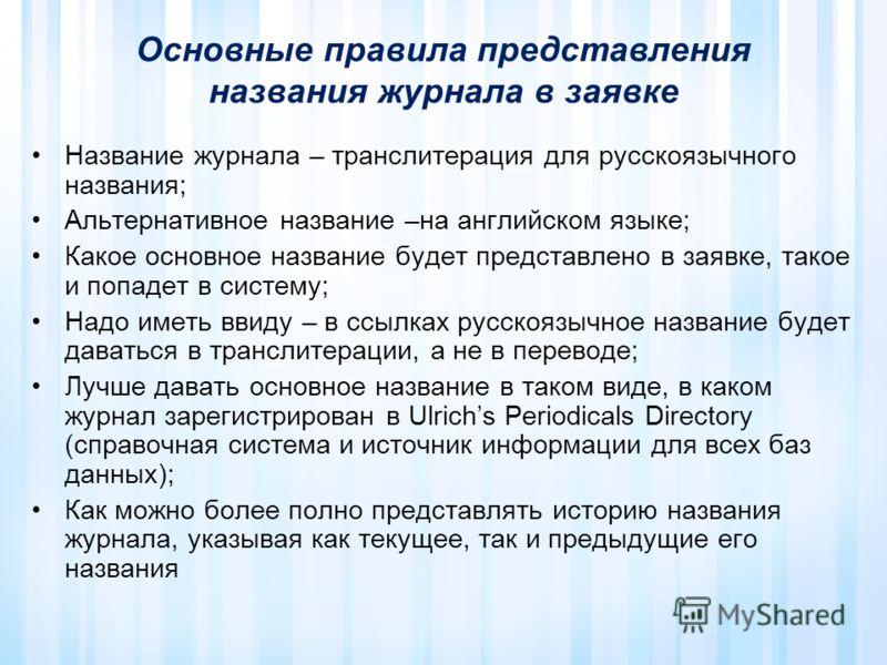 Основные правила представления названия журнала в заявке Название журнала – транслитерация для русскоязычного названия; Альтернативное название –на английском языке; Какое основное название будет представлено в заявке, такое и попадет в систему; Надо