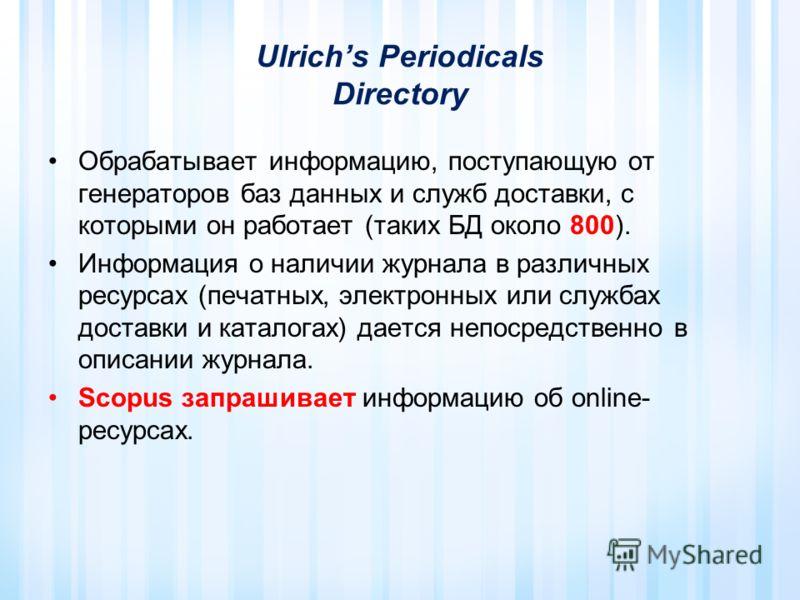 Ulrichs Periodicals Directory Обрабатывает информацию, поступающую от генераторов баз данных и служб доставки, с которыми он работает (таких БД около 800). Информация о наличии журнала в различных ресурсах (печатных, электронных или службах доставки