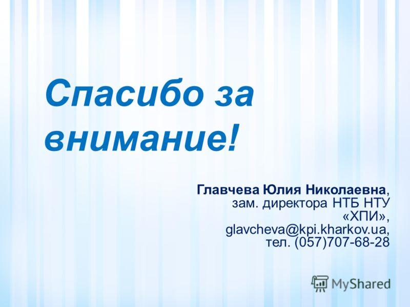 Спасибо за внимание! Главчева Юлия Николаевна, зам. директора НТБ НТУ «ХПИ», glavcheva@kpi.kharkov.ua, тел. (057)707-68-28