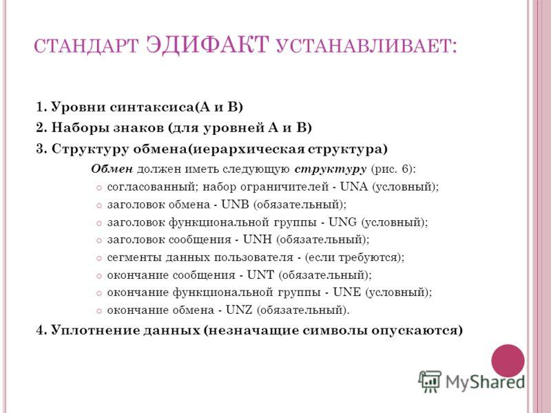 СТАНДАРТ ЭДИФАКТ УСТАНАВЛИВАЕТ : 1. Уровни синтаксиса(А и В) 2. Наборы знаков (для уровней А и В) 3. Структуру обмена(иерархическая структура) Обмен должен иметь следующую структуру (рис. 6): согласованный; набор ограничителей - UNA (условный); загол