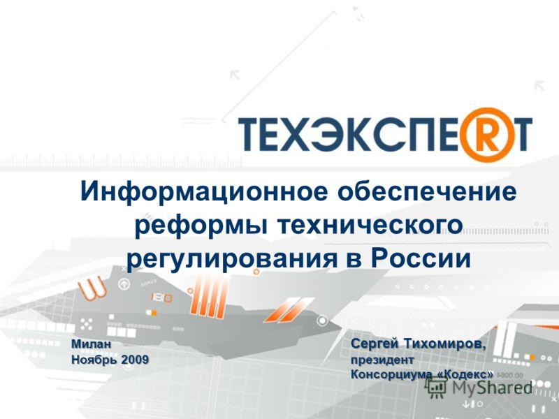Информационное обеспечение реформы технического регулирования в России Милан Сергей Тихомиров, Ноябрь 2009 президент Консорциума «Кодекс»