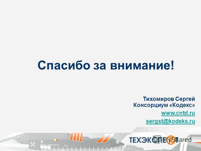 Спасибо за внимание! Тихомиров Сергей Консорциум «Кодекс» www.cntd.ru sergst@kodeks.ru