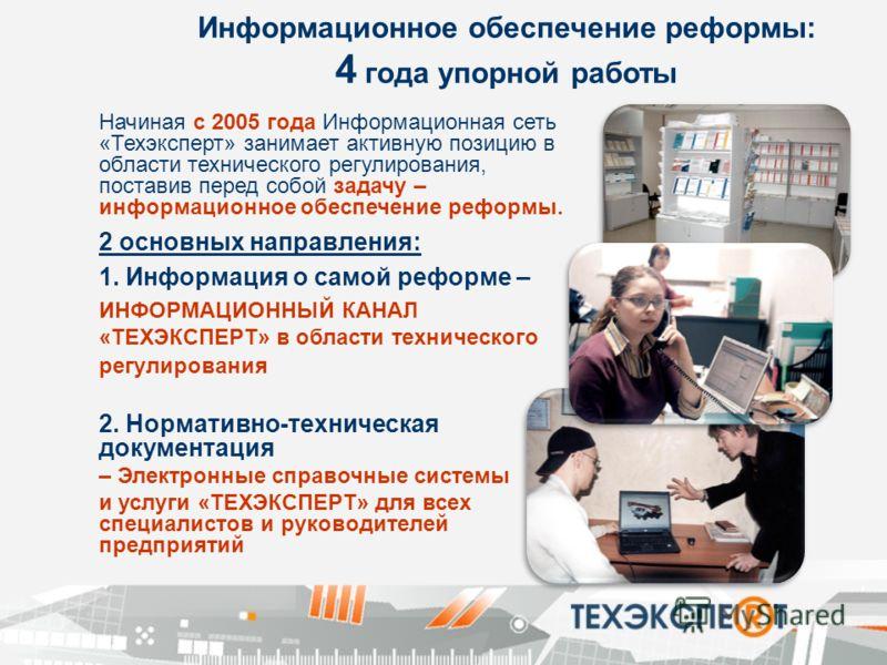 Информационное обеспечение реформы: 4 года упорной работы Начиная с 2005 года Информационная сеть «Техэксперт» занимает активную позицию в области технического регулирования, поставив перед собой задачу – информационное обеспечение реформы. 2 основны