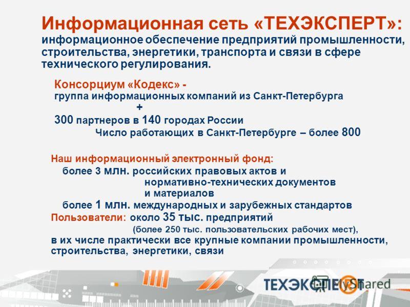 Информационная сеть «ТЕХЭКСПЕРТ»: информационное обеспечение предприятий промышленности, строительства, энергетики, транспорта и связи в сфере технического регулирования. Консорциум «Кодекс» - группа информационных компаний из Санкт-Петербурга + 300