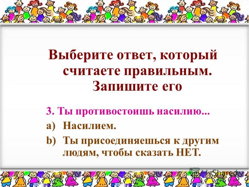 Выберите ответ, который считаете правильным. Запишите его 3. Ты противостоишь насилию... a)Насилием. b)Ты присоединяешься к другим людям, чтобы сказать НЕТ.