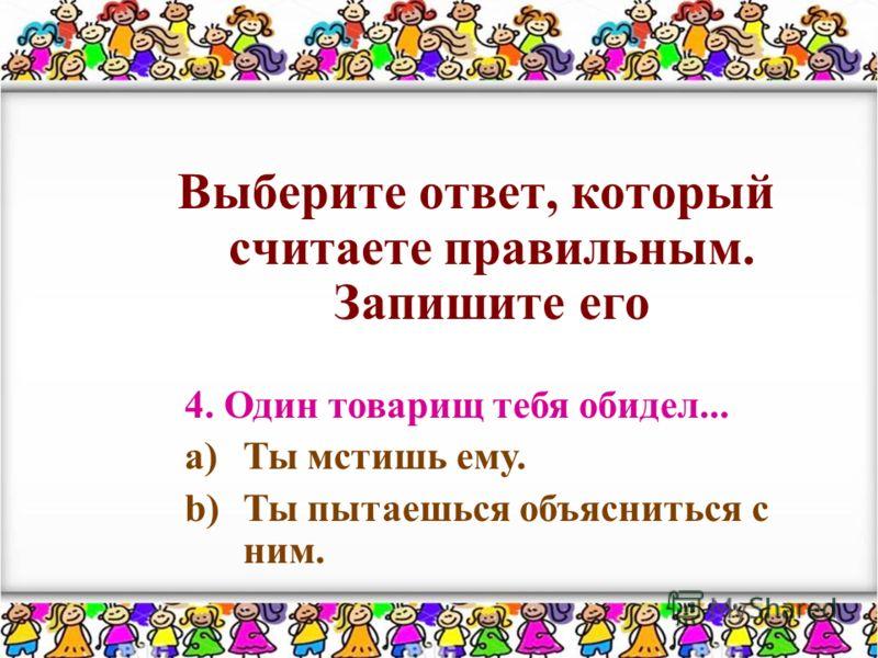 Выберите ответ, который считаете правильным. Запишите его 4. Один товарищ тебя обидел... a)Ты мстишь ему. b)Ты пытаешься объясниться с ним.