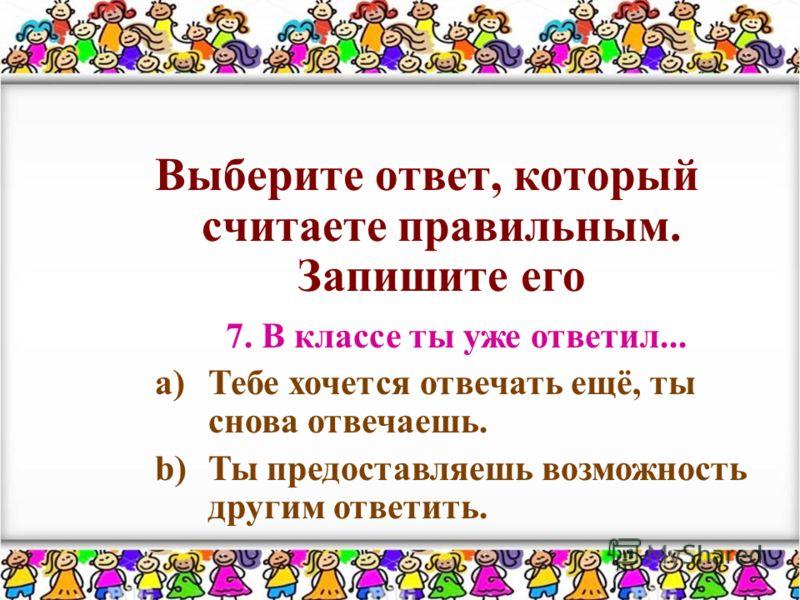 Выберите ответ, который считаете правильным. Запишите его 7. В классе ты уже ответил... a)Тебе хочется отвечать ещё, ты снова отвечаешь. b)Ты предоставляешь возможность другим ответить.