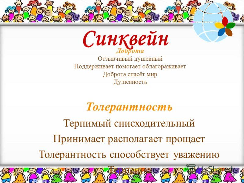 Синквейн Доброта Отзывчивый душевный Поддерживает помогает облагораживает Доброта спасёт мир Душевность Толерантность Терпимый снисходительный Принимает располагает прощает Толерантность способствует уважению Терпение