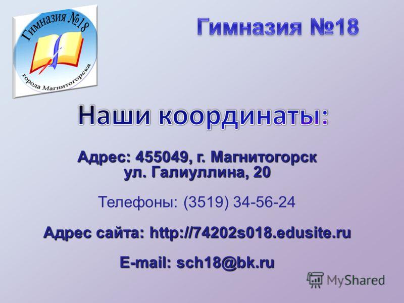Адрес: 455049, г. Магнитогорск ул. Галиуллина, 20 Телефоны: (3519) 34-56-24 Адрес сайта: http://74202s018.edusite.ru E-mail: sch18@bk.ru