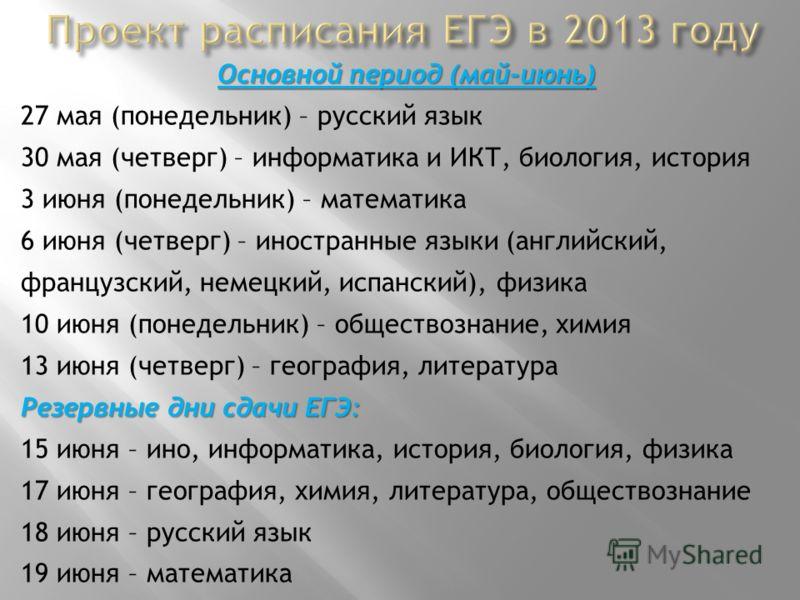 Основной период (май-июнь) 27 мая (понедельник) – русский язык 30 мая (четверг) – информатика и ИКТ, биология, история 3 июня (понедельник) – математика 6 июня (четверг) – иностранные языки (английский, французский, немецкий, испанский), физика 10 ию