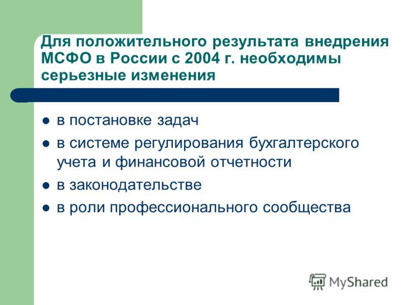 Для положительного результата внедрения МСФО в России с 2004 г. необходимы серьезные изменения в постановке задач в системе регулирования бухгалтерского учета и финансовой отчетности в законодательстве в роли профессионального сообщества