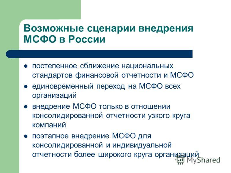 Возможные сценарии внедрения МСФО в России постепенное сближение национальных стандартов финансовой отчетности и МСФО единовременный переход на МСФО всех организаций внедрение МСФО только в отношении консолидированной отчетности узкого круга компаний