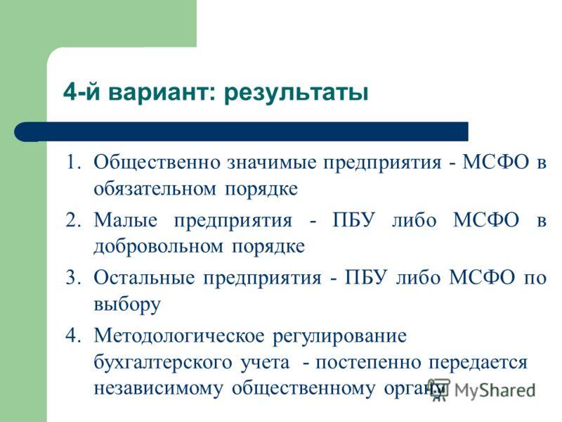 1.Общественно значимые предприятия - МСФО в обязательном порядке 2.Малые предприятия - ПБУ либо МСФО в добровольном порядке 3.Остальные предприятия - ПБУ либо МСФО по выбору 4.Методологическое регулирование бухгалтерского учета - постепенно передаетс