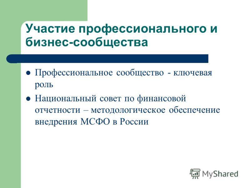 Участие профессионального и бизнес-сообщества Профессиональное сообщество - ключевая роль Национальный совет по финансовой отчетности – методологическое обеспечение внедрения МСФО в России