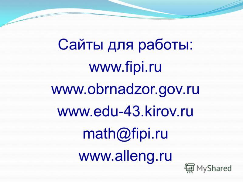 Сайты для работы: www.fipi.ru www.obrnadzor.gov.ru www.edu-43.kirov.ru math@fipi.ru www.alleng.ru