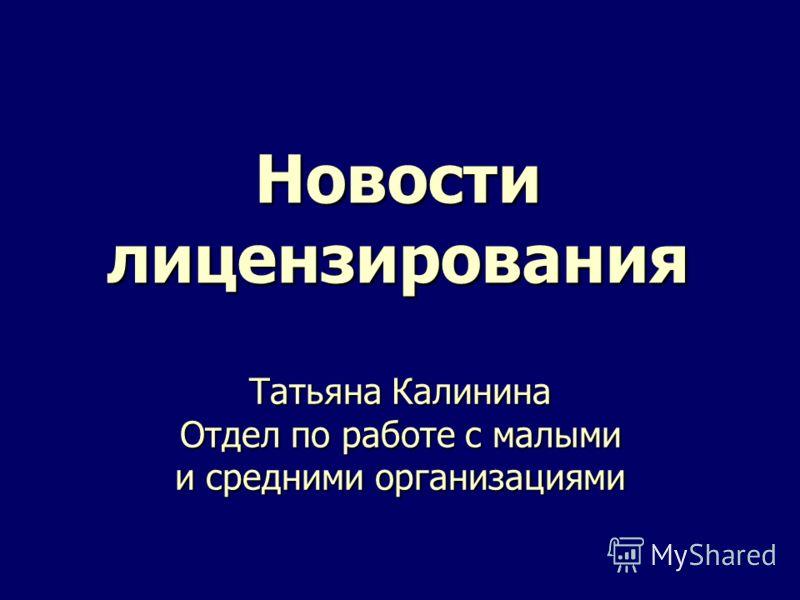 Новости лицензирования Татьяна Калинина Отдел по работе с малыми и средними организациями