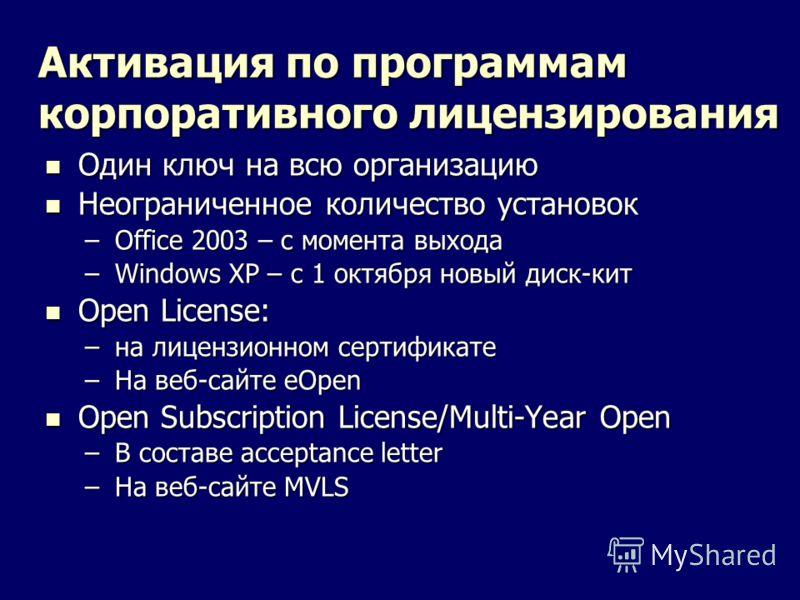 Активация по программам корпоративного лицензирования Один ключ на всю организацию Один ключ на всю организацию Неограниченное количество установок Неограниченное количество установок –Office 2003 – с момента выхода –Windows XP – с 1 октября новый ди