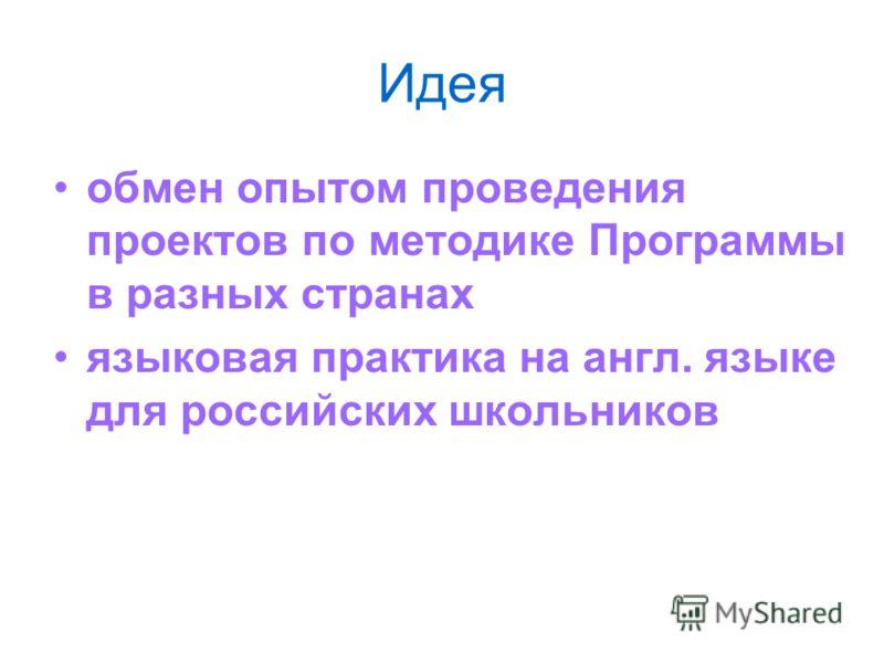 Идея обмен опытом проведения проектов по методике Программы в разных странах языковая практика на англ. языке для российских школьников