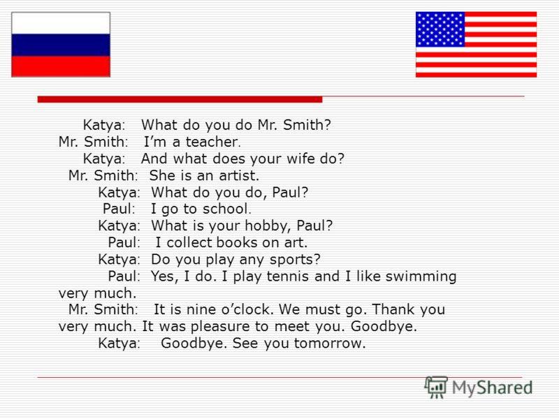 Katya : What do you do Mr. Smith? Mr. Smith : Im a teacher. Katya : And what does your wife do? Mr. Smith : She is an artist. Katya : What do you do, Paul? Paul : I go to school. Katya : What is your hobby, Paul? Paul : I collect books on art. Katya