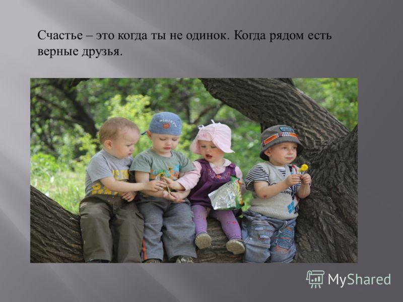 Счастье – это когда ты не одинок. Когда рядом есть верные друзья.