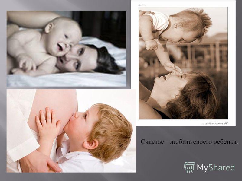 Счастье – любить своего ребенка.