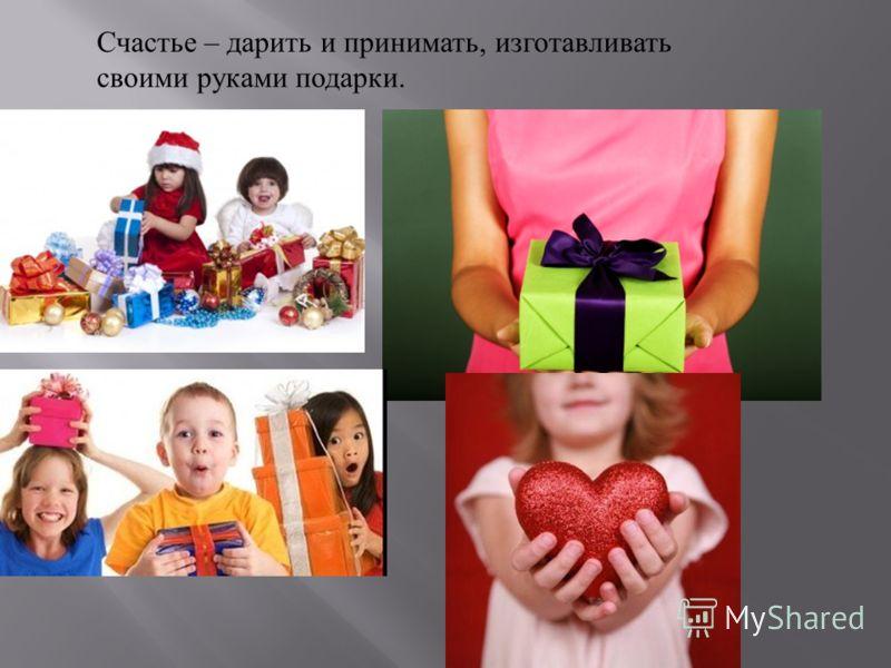 Счастье – дарить и принимать, изготавливать своими руками подарки.