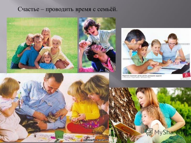 Счастье – проводить время с семьёй.