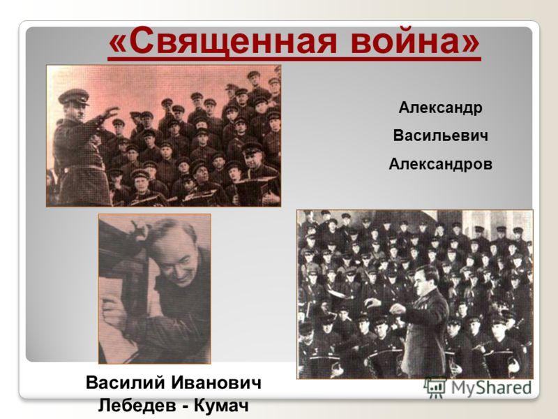 «Священная война» Александр Васильевич Александров Василий Иванович Лебедев - Кумач