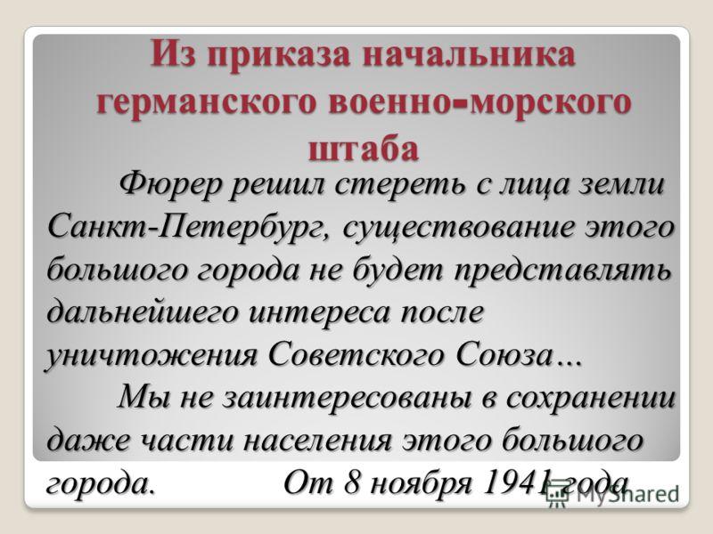 Из приказа начальника германского военно - морского штаба Фюрер решил стереть с лица земли Санкт-Петербург, существование этого большого города не будет представлять дальнейшего интереса после уничтожения Советского Союза… Фюрер решил стереть с лица